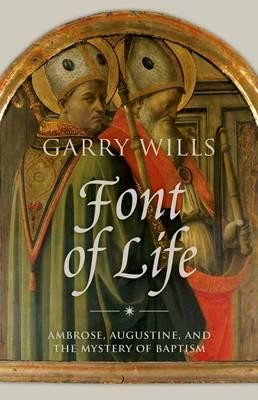 Font of life : Ambrose, Augustine and the mystery of baptism