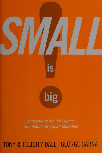 Small Is big! : unleashing the big impact of intentionally small churches