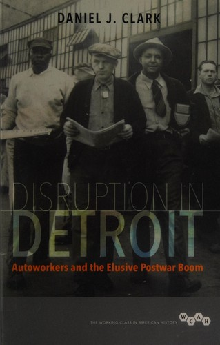 Disruption in Detroit : autoworkers and the elusive postwar boom