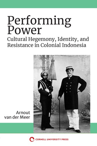 Performing Power Cultural Hegemony, Identity, and Resistance in Colonial Indonesia.